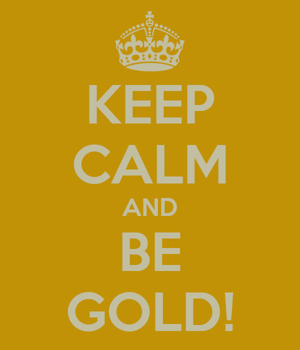 KEEP CALM AND BE GOLD!