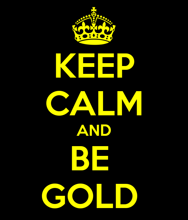 KEEP CALM AND BE  GOLD