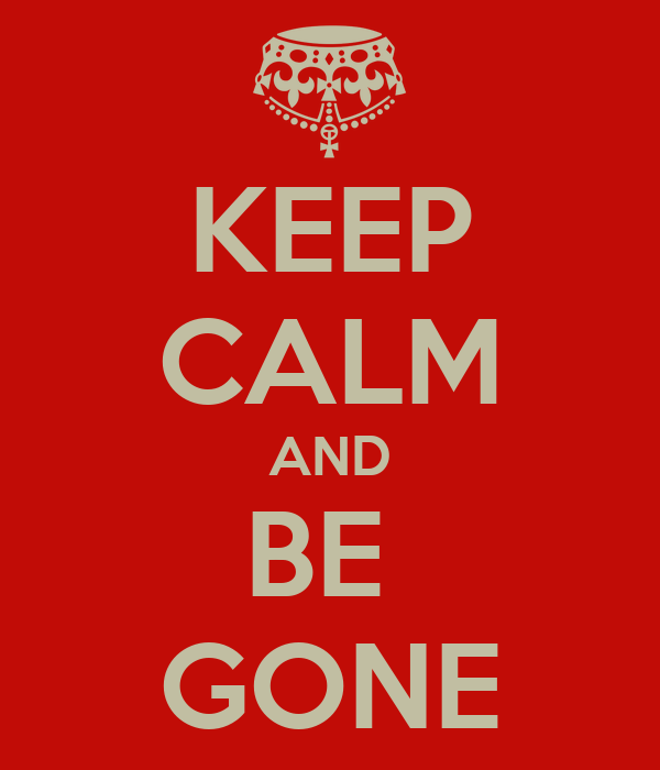 KEEP CALM AND BE  GONE