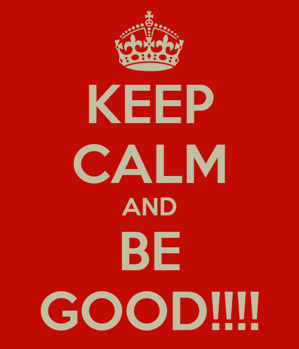 KEEP CALM AND BE GOOD!!!!