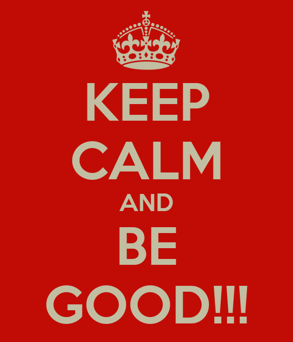 KEEP CALM AND BE GOOD!!!