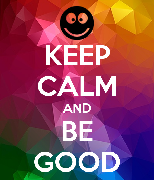 KEEP CALM AND BE GOOD