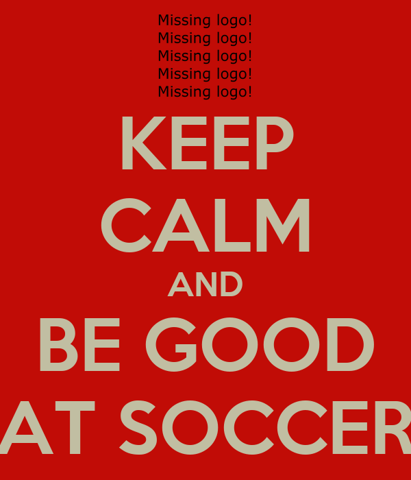 KEEP CALM AND BE GOOD AT SOCCER