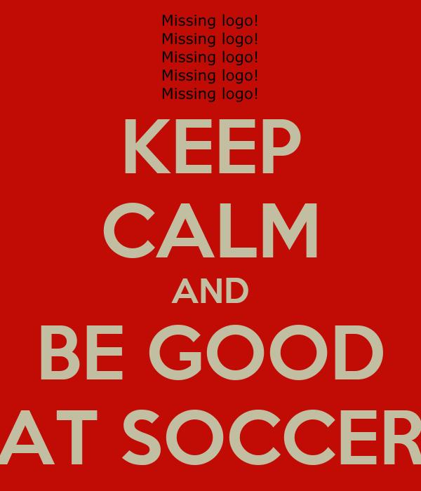 KEEP CALM AND BE GOOD AT SOCCER