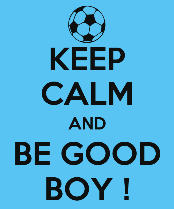 KEEP CALM AND BE GOOD BOY !