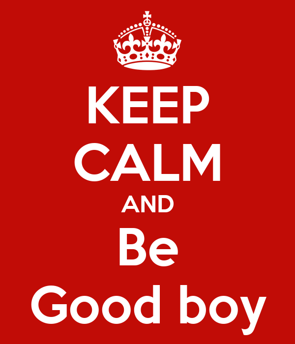 KEEP CALM AND Be Good boy