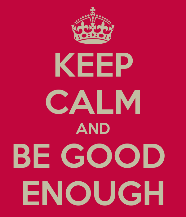 KEEP CALM AND BE GOOD  ENOUGH
