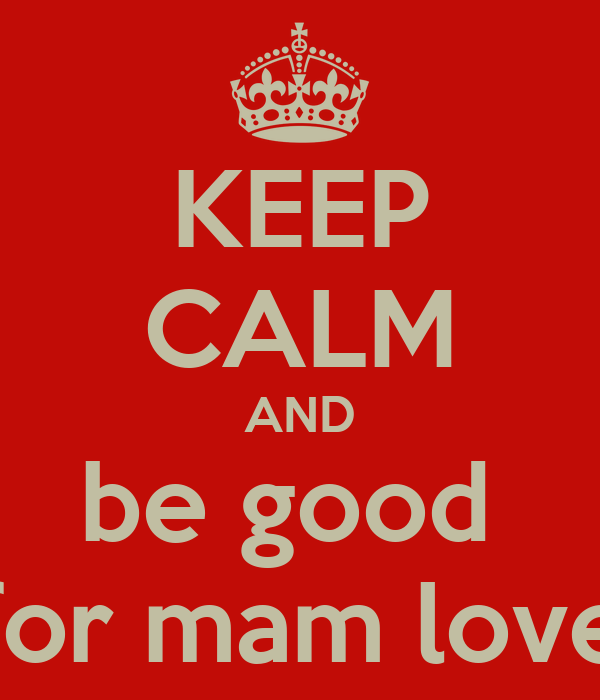 KEEP CALM AND be good  for mam love