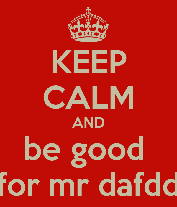 KEEP CALM AND be good  for mr dafdd