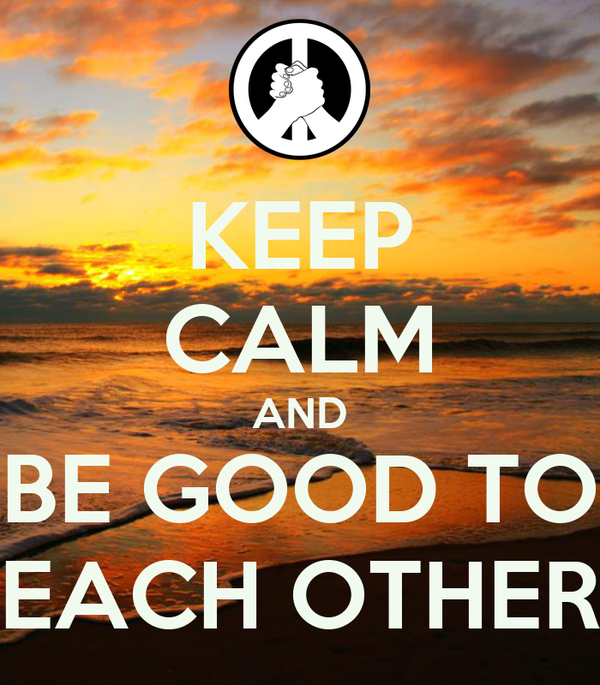 KEEP CALM AND BE GOOD TO EACH OTHER