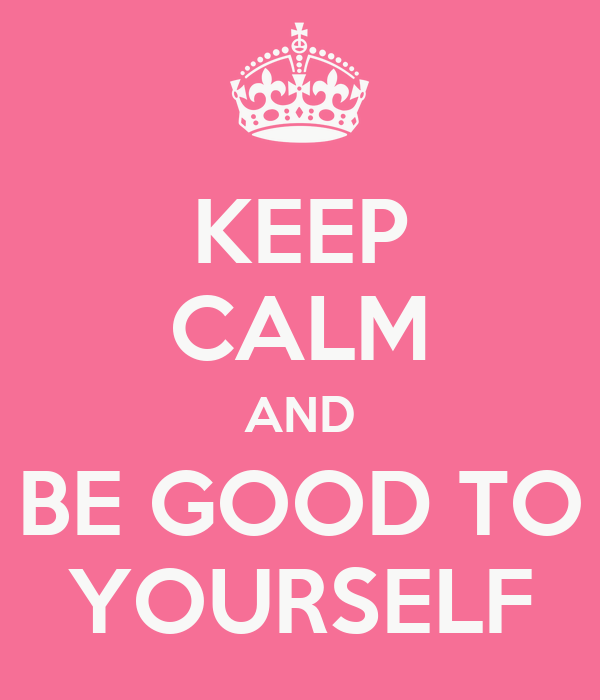 KEEP CALM AND BE GOOD TO YOURSELF