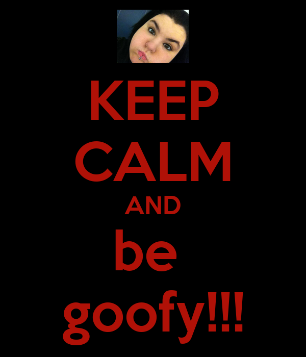 KEEP CALM AND be  goofy!!!