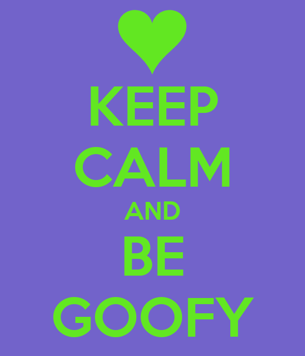 KEEP CALM AND BE GOOFY