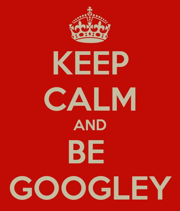 KEEP CALM AND BE  GOOGLEY