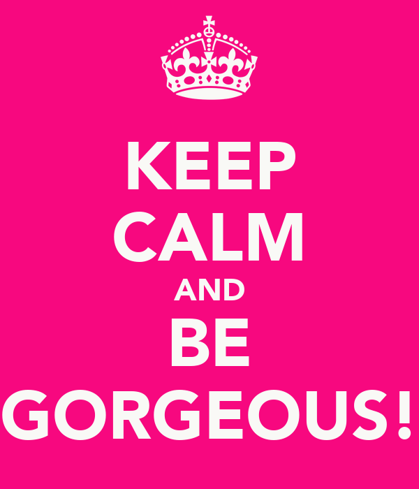 KEEP CALM AND BE GORGEOUS!