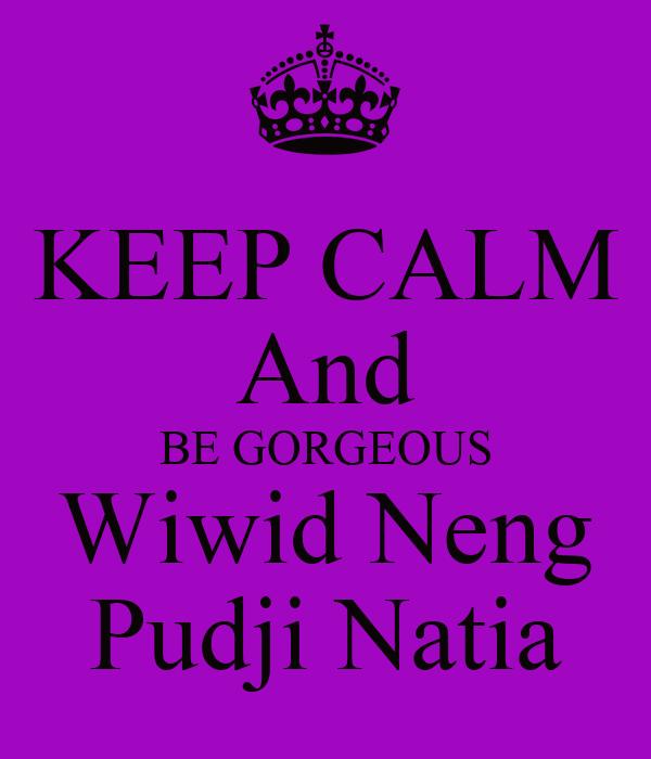 KEEP CALM And BE GORGEOUS Wiwid Neng Pudji Natia