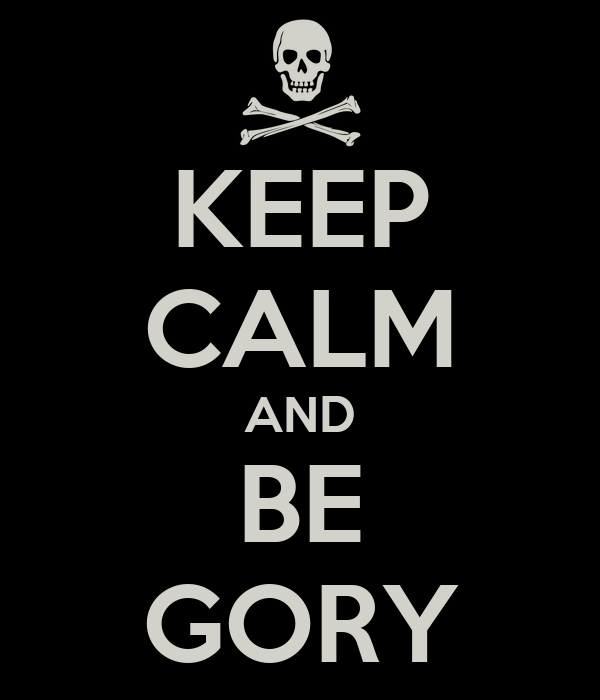 KEEP CALM AND BE GORY