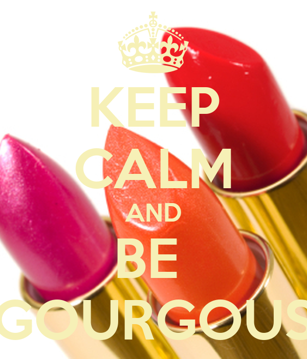KEEP CALM AND BE  GOURGOUS