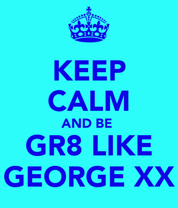 KEEP CALM AND BE  GR8 LIKE GEORGE XX