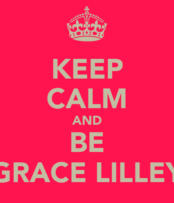 KEEP CALM AND BE GRACE LILLEY