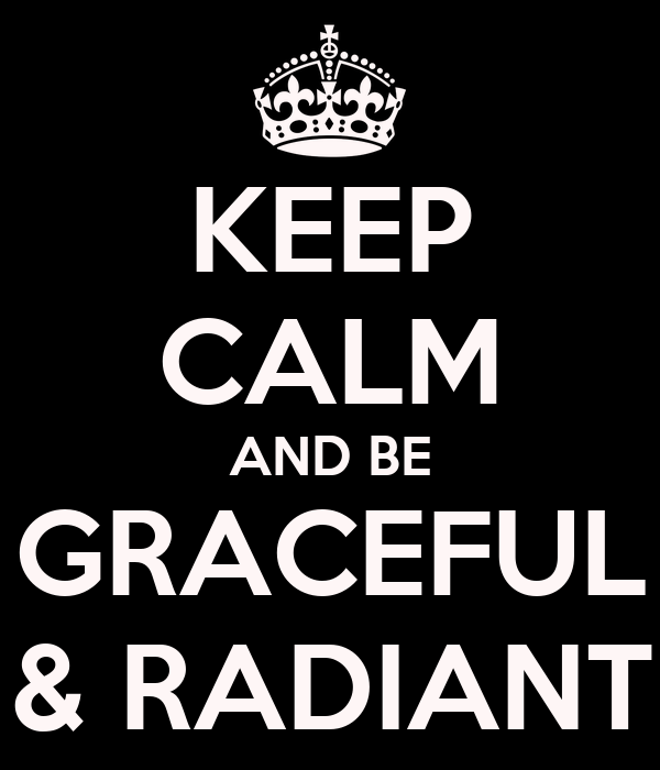 KEEP CALM AND BE GRACEFUL & RADIANT