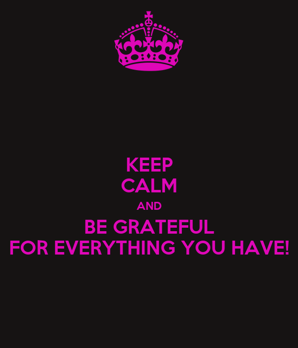 KEEP CALM AND BE GRATEFUL FOR EVERYTHING YOU HAVE!