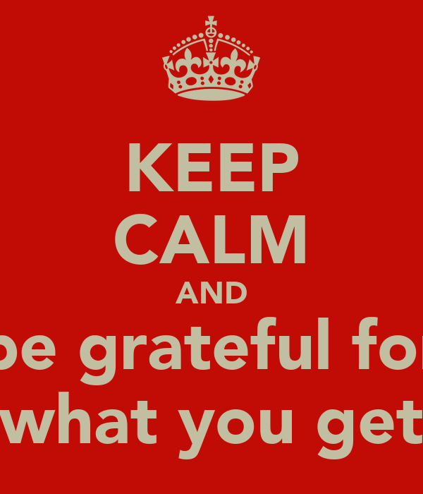 KEEP CALM AND be grateful for what you get