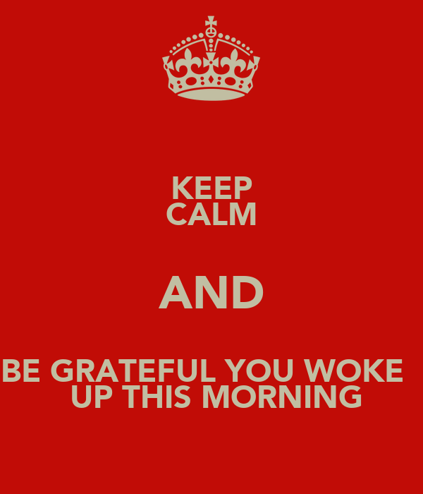 KEEP CALM AND BE GRATEFUL YOU WOKE    UP THIS MORNING