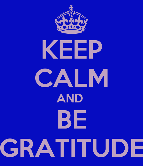 KEEP CALM AND  BE GRATITUDE