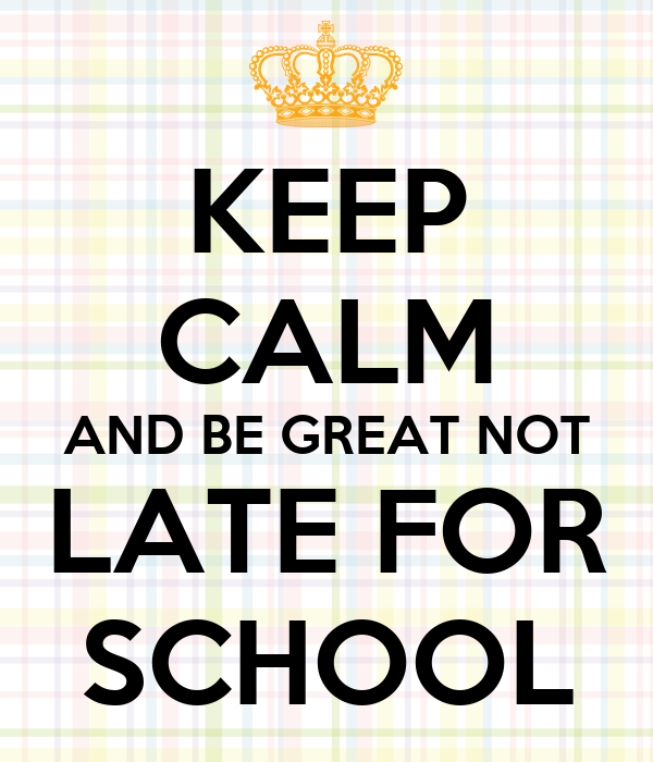 KEEP CALM AND BE GREAT NOT LATE FOR SCHOOL