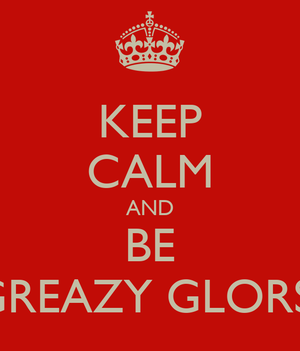 KEEP CALM AND BE GREAZY GLORS!