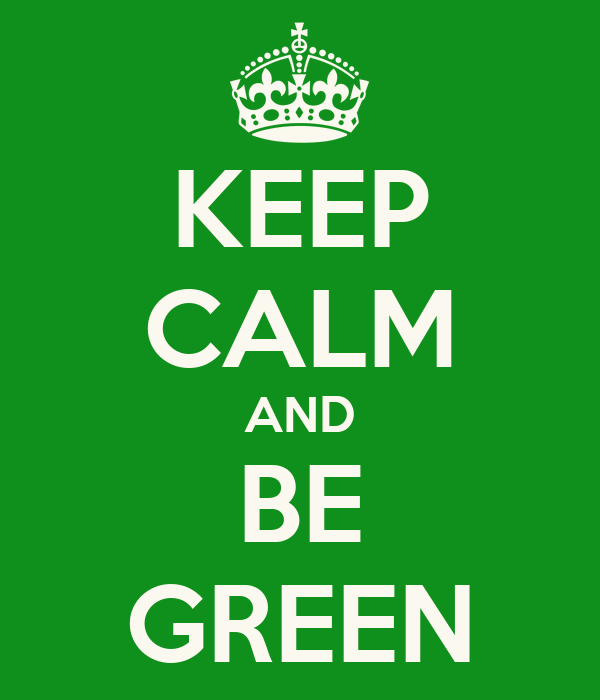 KEEP CALM AND BE GREEN