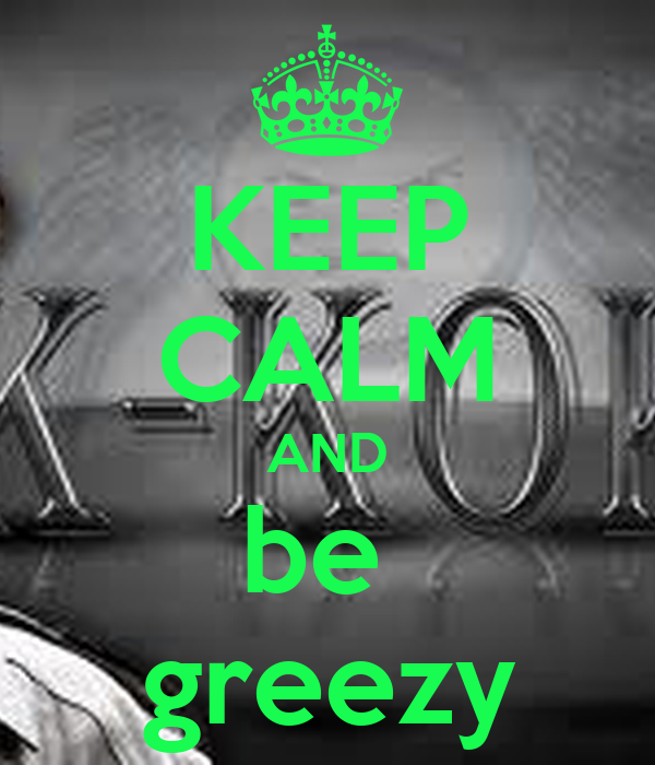 KEEP CALM AND be  greezy