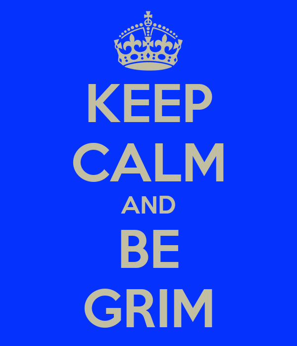 KEEP CALM AND BE GRIM