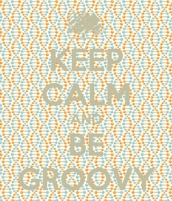 KEEP CALM AND BE GROOVY