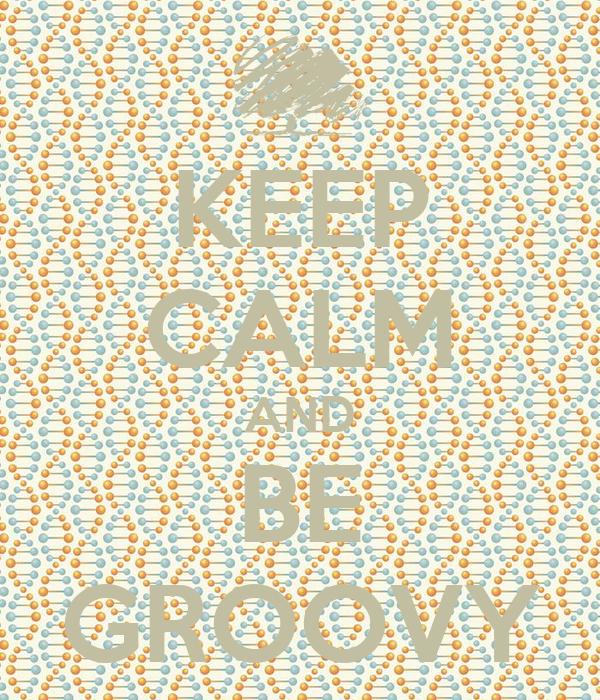 KEEP CALM AND BE GROOVY
