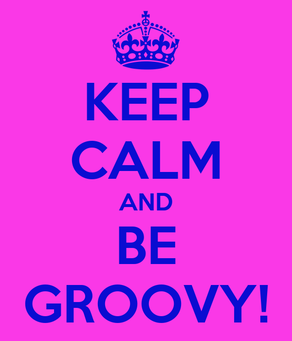 KEEP CALM AND BE GROOVY!