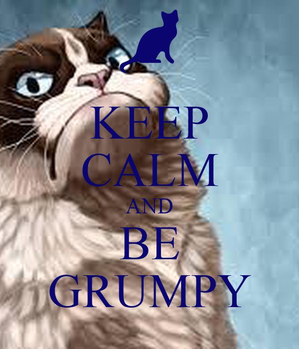 KEEP CALM AND BE GRUMPY