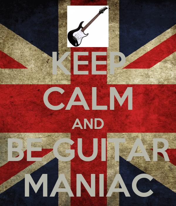 KEEP CALM AND BE GUITAR MANIAC