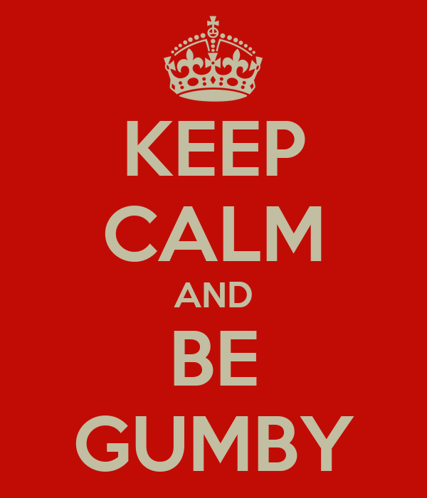 KEEP CALM AND BE GUMBY