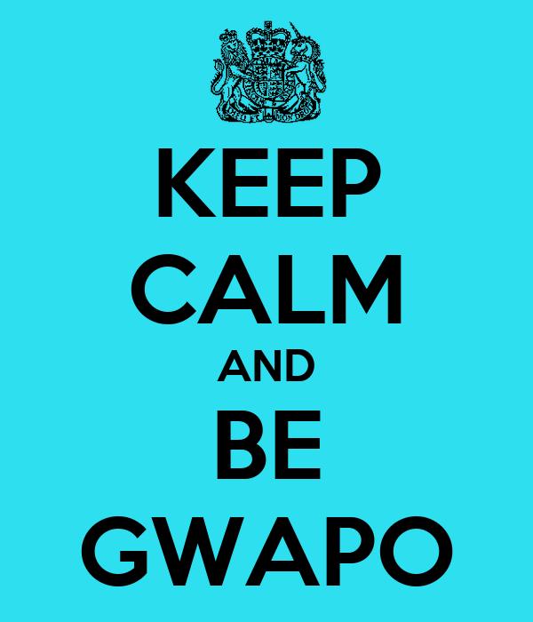 KEEP CALM AND BE GWAPO