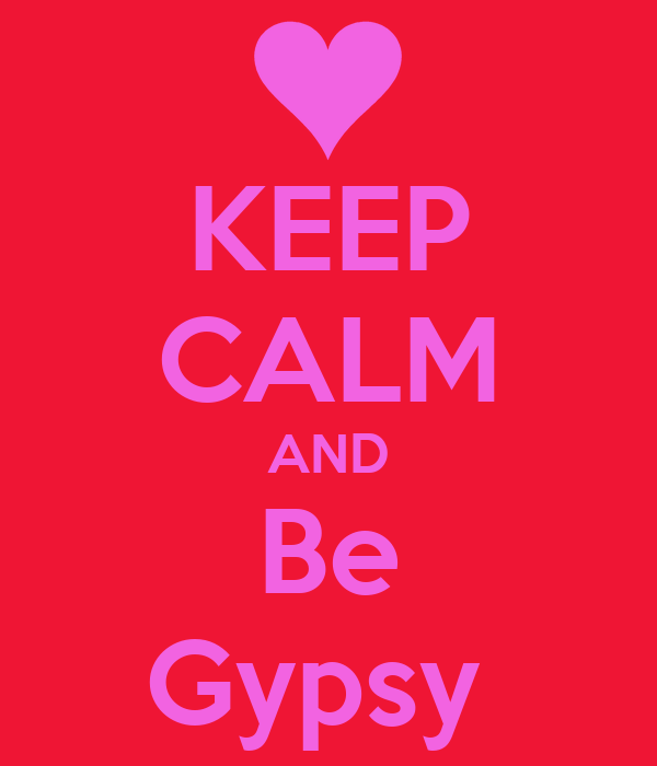 KEEP CALM AND Be Gypsy