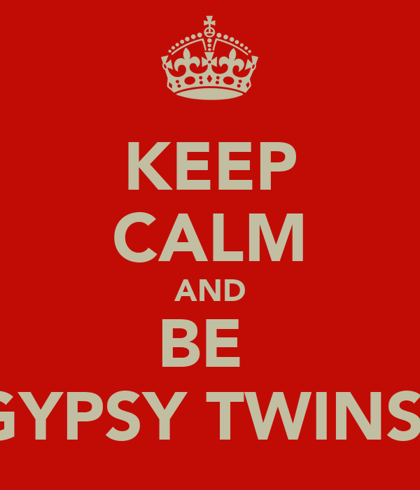 KEEP CALM AND BE  GYPSY TWINS!