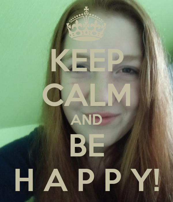 KEEP CALM AND BE H A P P Y!