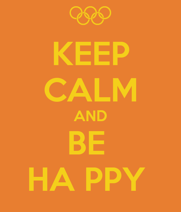 KEEP CALM AND BE  HA PPY