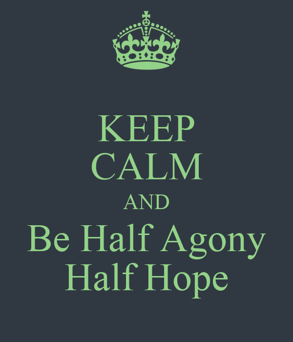 KEEP CALM AND Be Half Agony Half Hope