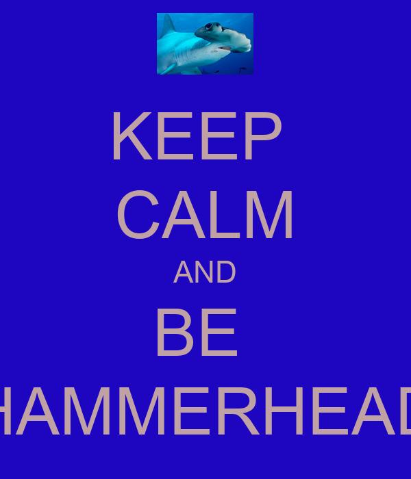 KEEP  CALM AND BE  HAMMERHEAD