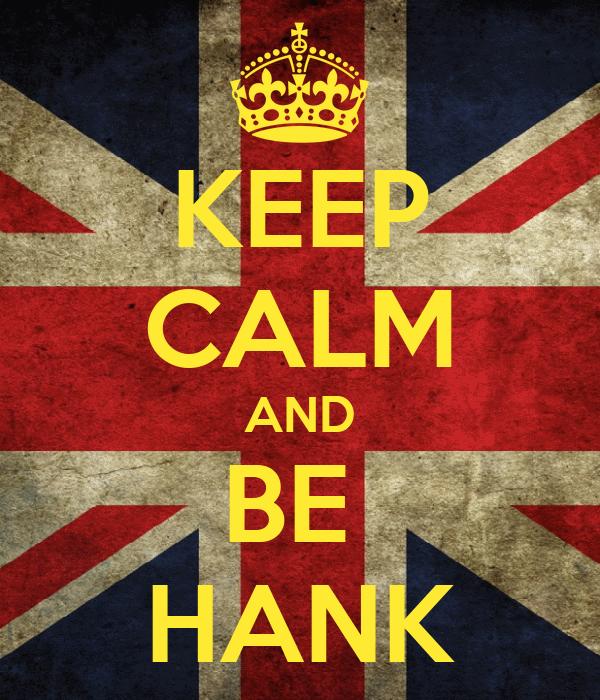 KEEP CALM AND BE  HANK