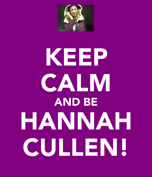 KEEP CALM AND BE HANNAH CULLEN!