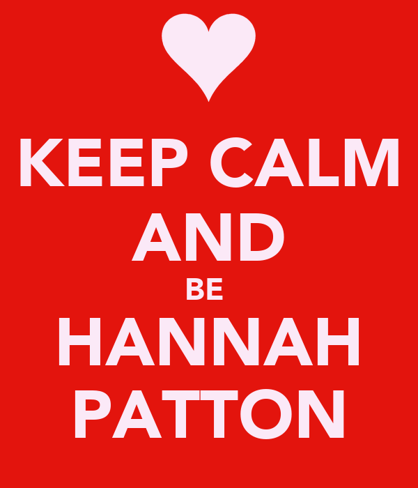 KEEP CALM AND BE  HANNAH PATTON